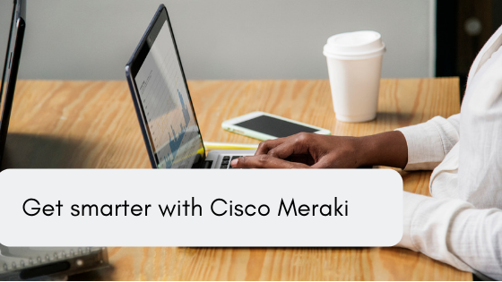 Get smarter with Cisco Meraki
